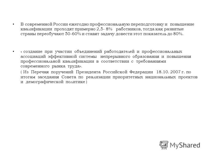 В современной России ежегодно профессиональную переподготовку и повышение квалификации проходят примерно 2,5- 8% работников, тогда как развитые страны переобучают 50-60% и ставят задачу довести этот показатель до 80%. « создание при участии объединен