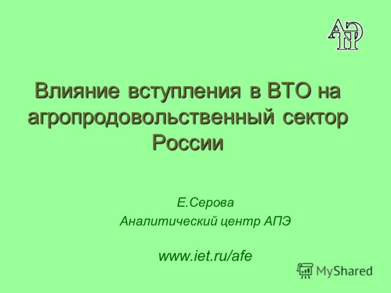 Влияние вступления в ВТО на агропродовольственный сектор России Е.Серова Аналитический центр АПЭ www.iet.ru/afe