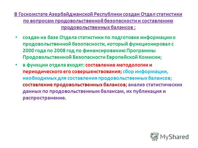 В Госкомстате Азербайджанской Республики создан Отдел статистики по вопросам продовольственной безопасности и составлению продовольственных балансов : создан на базе Отдела статистики по подготовке информации о продовольственной безопасности, который