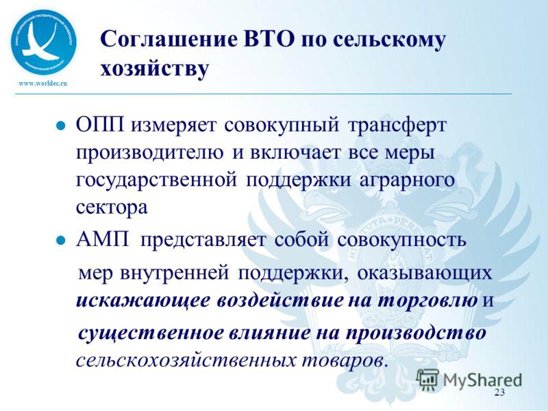 www.worldec.ru Соглашение ВТО по сельскому хозяйству ОПП измеряет совокупный трансферт производителю и включает все меры государственной поддержки аграрного сектора АМП представляет собой совокупность мер внутренней поддержки, оказывающих искажающее