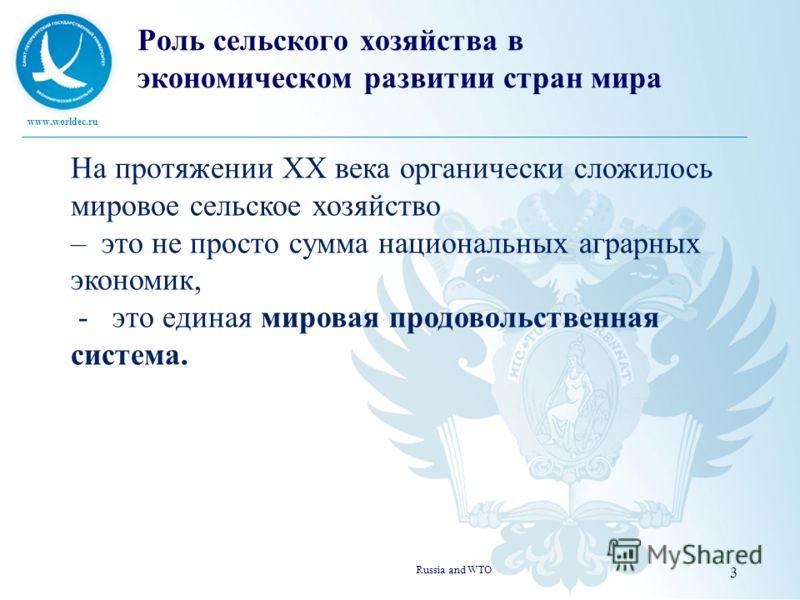 www.worldec.ru Russia and WTO 3 На протяжении ХХ века органически сложилось мировое сельское хозяйство – это не просто сумма национальных аграрных экономик, - это единая мировая продовольственная система. Роль сельского хозяйства в экономическом разв