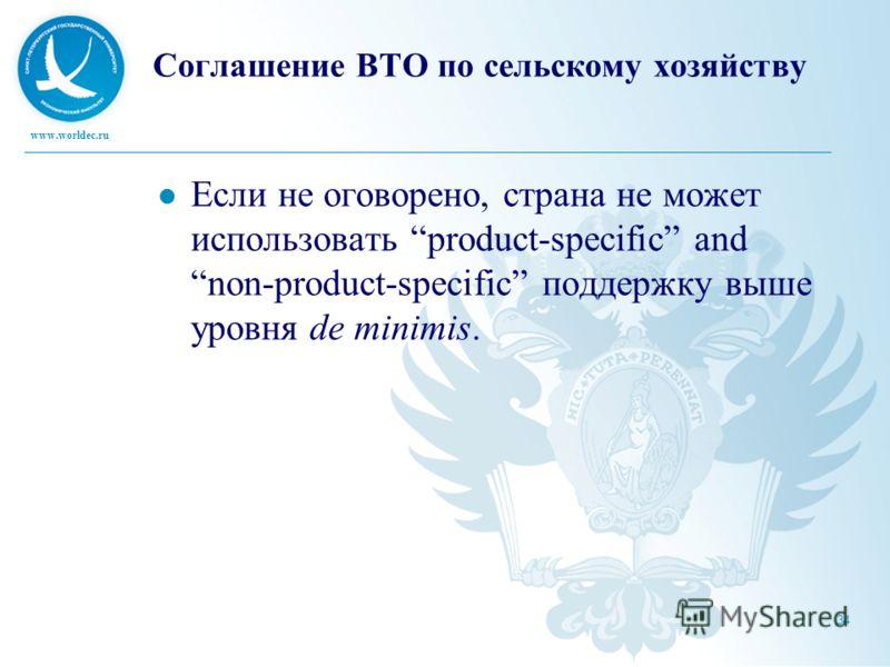 www.worldec.ru 34 Соглашение ВТО по сельскому хозяйству Если не оговорено, страна не может использовать product-specific and non-product-specific поддержку выше уровня de minimis.