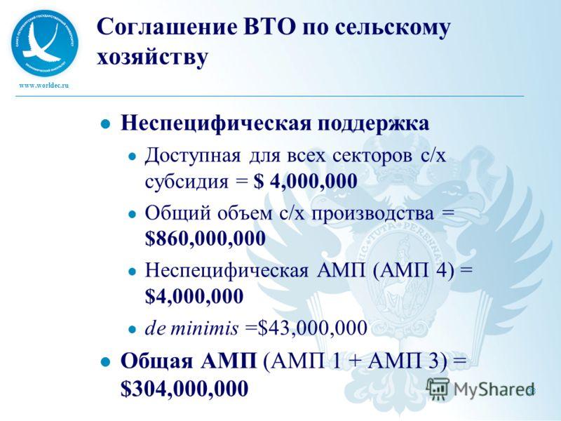 www.worldec.ru 38 Соглашение ВТО по сельскому хозяйству Неспецифическая поддержка Доступная для всех секторов с/х субсидия = $ 4,000,000 Общий объем с/х производства = $860,000,000 Неспецифическая АМП (AMП 4) = $4,000,000 de minimis =$43,000,000 Обща