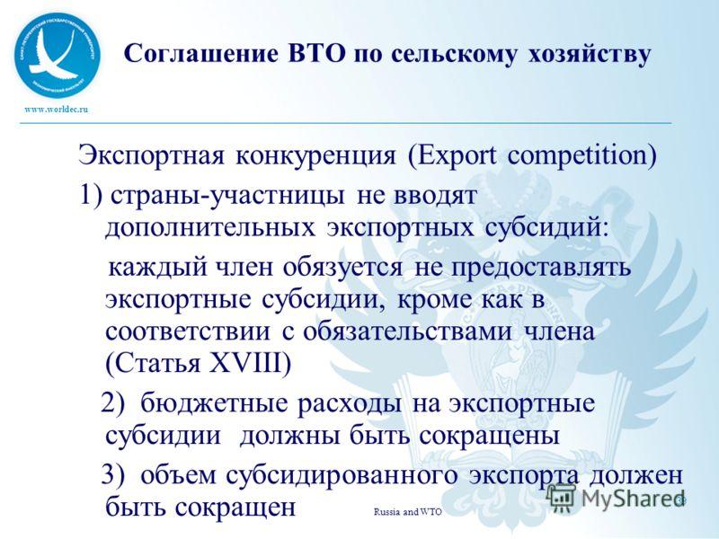 www.worldec.ru Russia and WTO 39 Соглашение ВТО по сельскому хозяйству Экспортная конкуренция (Export competition) 1) страны-участницы не вводят дополнительных экспортных субсидий: каждый член обязуется не предоставлять экспортные субсидии, кроме как
