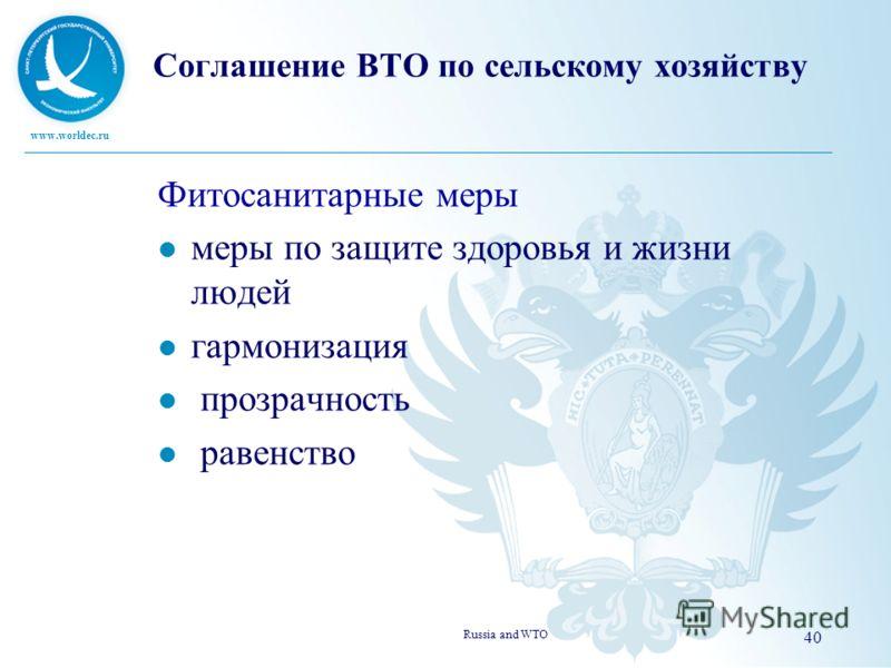 www.worldec.ru Соглашение ВТО по сельскому хозяйству Фитосанитарные меры меры по защите здоровья и жизни людей гармонизация прозрачность равенство Russia and WTO 40