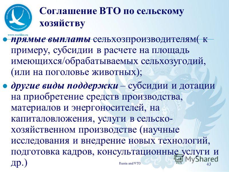 www.worldec.ru Соглашение ВТО по сельскому хозяйству прямые выплаты сельхозпроизводителям( к примеру, субсидии в расчете на площадь имеющихся/обрабатываемых сельхозугодий, (или на поголовье животных); другие виды поддержки – субсидии и дотации на при