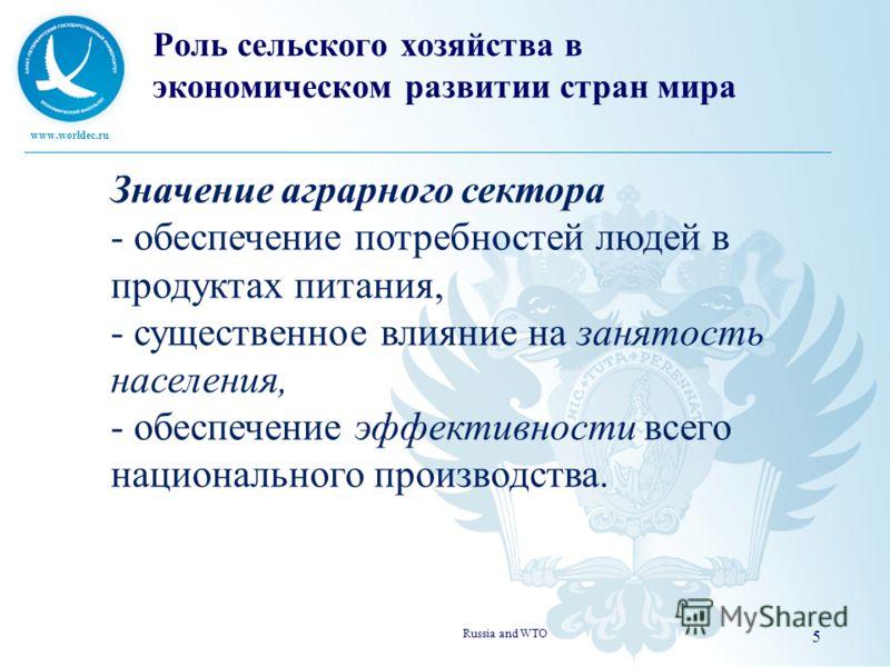 www.worldec.ru Russia and WTO 5 Значение аграрного сектора - обеспечение потребностей людей в продуктах питания, - существенное влияние на занятость населения, - обеспечение эффективности всего национального производства. Роль сельского хозяйства в э