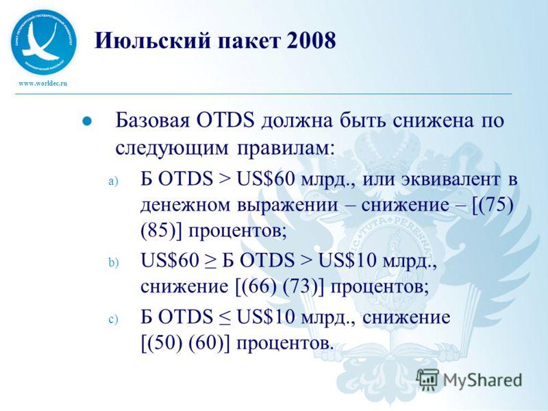 www.worldec.ru Июльский пакет 2008 Базовая OTDS должна быть снижена по следующим правилам: a) Б OTDS > US$60 млрд., или эквивалент в денежном выражении – снижение – [(75) (85)] процентов; b) US$60 Б OTDS > US$10 млрд., снижение [(66) (73)] процентов;