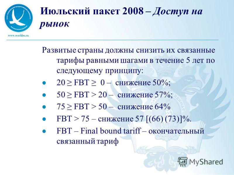 www.worldec.ru Июльский пакет 2008 – Доступ на рынок Развитые страны должны снизить их связанные тарифы равными шагами в течение 5 лет по следующему принципу: 20 FBT 0 – снижение 50%; 50 FBT > 20 – снижение 57%; 75 FBT > 50 – снижение 64% FBT > 75 –