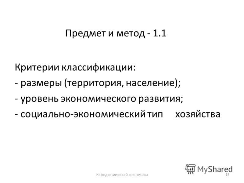 15 Предмет и метод - 1.1 Критерии классификации: - размеры (территория, население); - уровень экономического развития; - социально-экономический тип хозяйства Кафедра мировой экономики