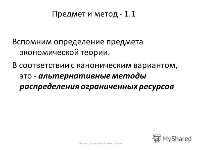 7 Предмет и метод - 1.1 Вспомним определение предмета экономической теории. В соответствии с каноническим вариантом, это - альтернативные методы распределения ограниченных ресурсов Кафедра мировой экономики