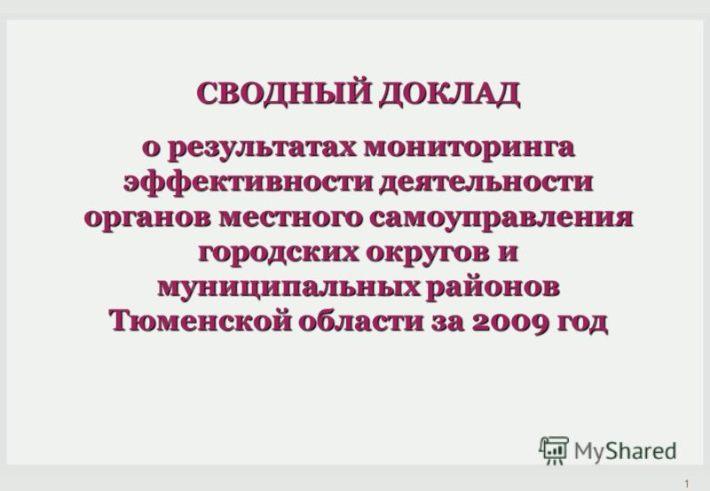 СВОДНЫЙ ДОКЛАД о результатах мониторинга эффективности деятельности органов местного самоуправления городских округов и муниципальных районов Тюменской области за 2009 год 1