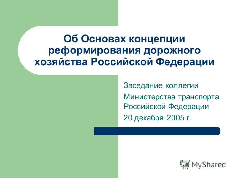 Об Основах концепции реформирования дорожного хозяйства Российской Федерации Заседание коллегии Министерства транспорта Российской Федерации 20 декабря 2005 г.