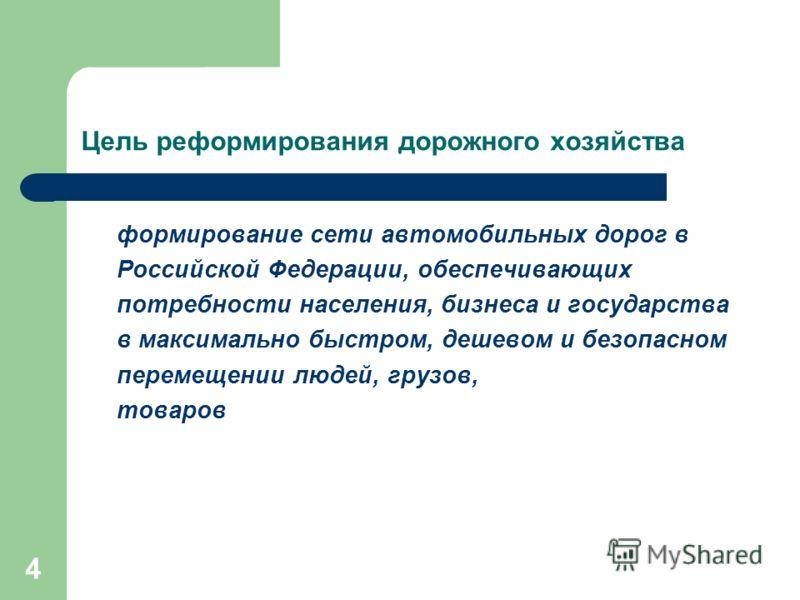 4 Цель реформирования дорожного хозяйства формирование сети автомобильных дорог в Российской Федерации, обеспечивающих потребности населения, бизнеса и государства в максимально быстром, дешевом и безопасном перемещении людей, грузов, товаров