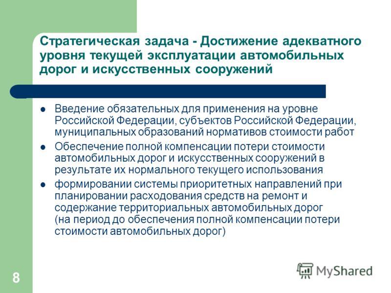 8 Стратегическая задача - Достижение адекватного уровня текущей эксплуатации автомобильных дорог и искусственных сооружений Введение обязательных для применения на уровне Российской Федерации, субъектов Российской Федерации, муниципальных образований