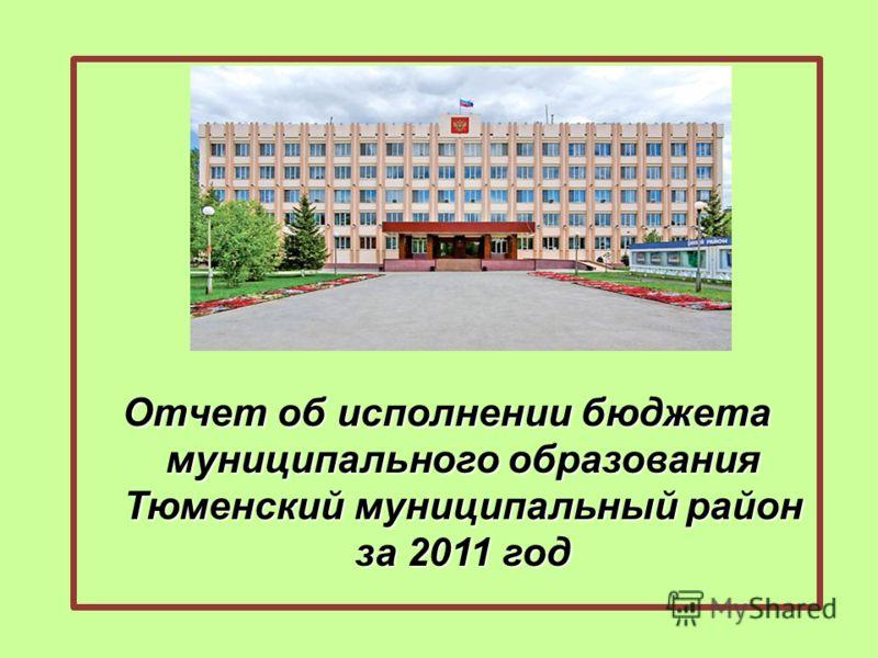 Отчет об исполнении бюджета муниципального образования Тюменский муниципальный район за 2011 год