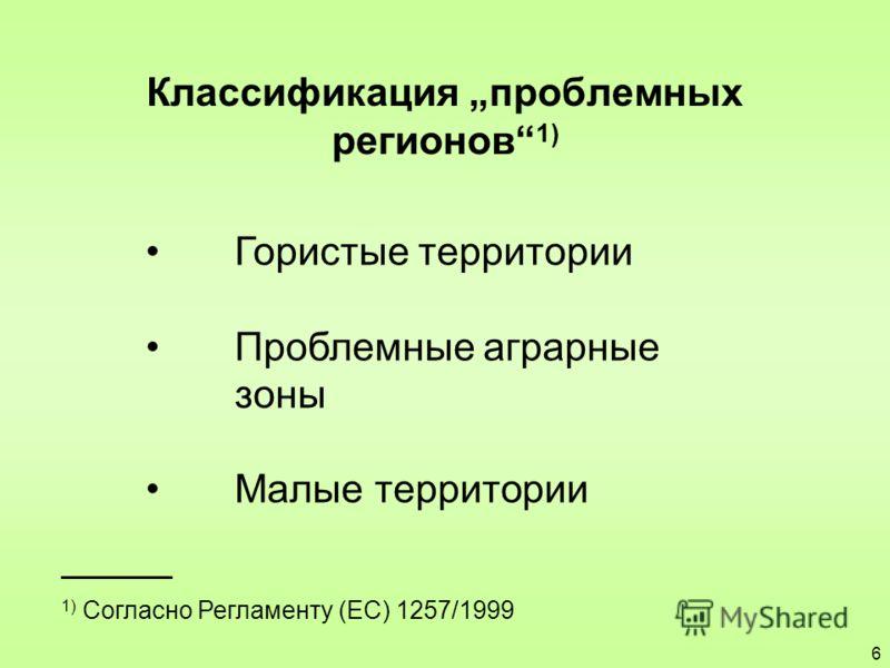 Классификация проблемных регионов 1) ________ 1) Согласно Регламенту (EС) 1257/1999 Гористые территории Проблемные аграрные зоны Малые территории 6