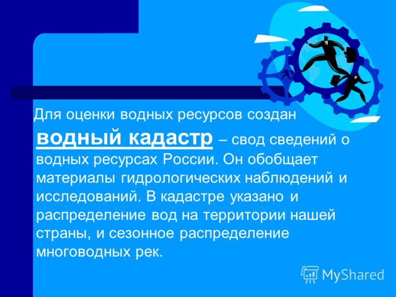 Для оценки водных ресурсов создан водный кадастр – свод сведений о водных ресурсах России. Он обобщает материалы гидрологических наблюдений и исследований. В кадастре указано и распределение вод на территории нашей страны, и сезонное распределение мн