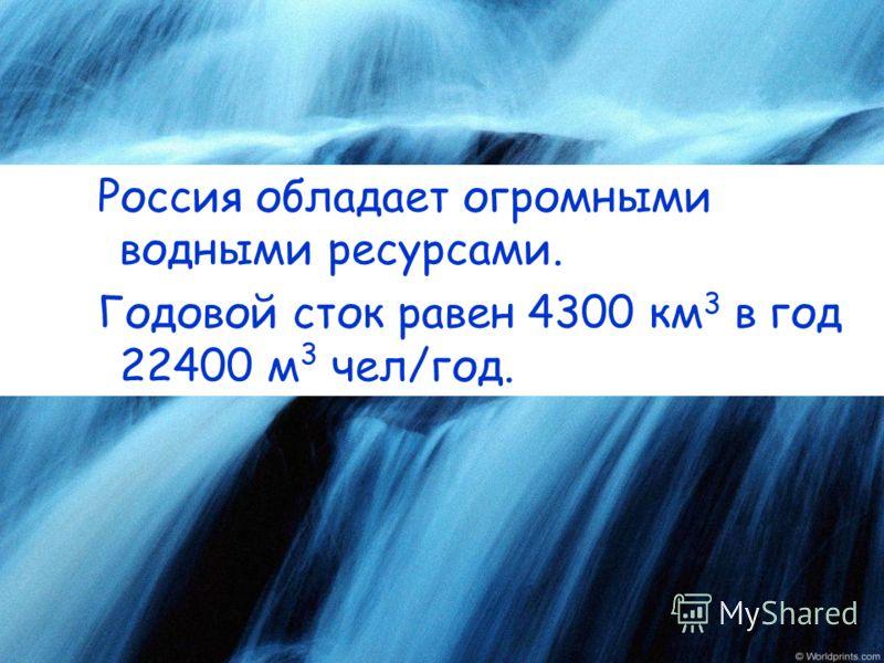 Россия обладает огромными водными ресурсами. Годовой сток равен 4300 км 3 в год 22400 м 3 чел/год.