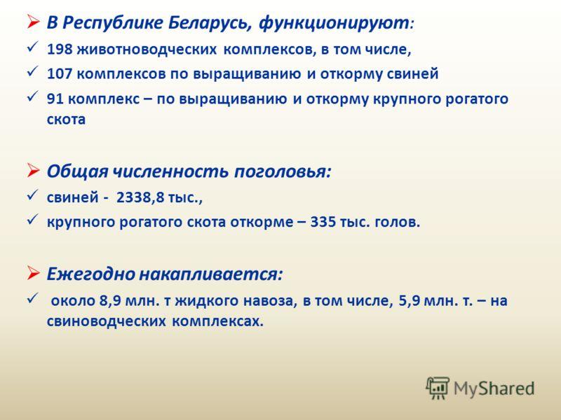 В Республике Беларусь, функционируют : 198 животноводческих комплексов, в том числе, 107 комплексов по выращиванию и откорму свиней 91 комплекс – по выращиванию и откорму крупного рогатого скота Общая численность поголовья: свиней - 2338,8 тыс., круп