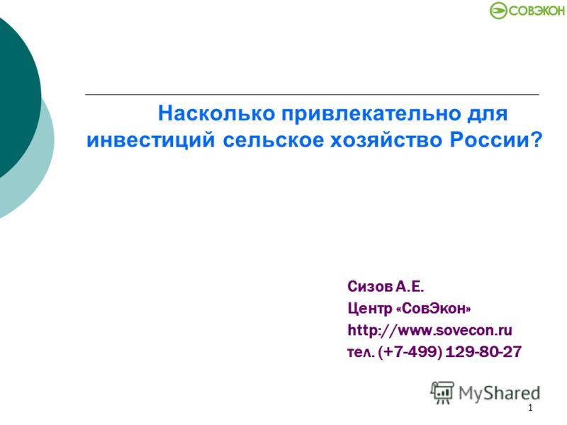 1 Насколько привлекательно для инвестиций сельское хозяйство России? Сизов А.Е. Центр «СовЭкон» http://www.sovecon.ru тел. (+7-499) 129-80-27