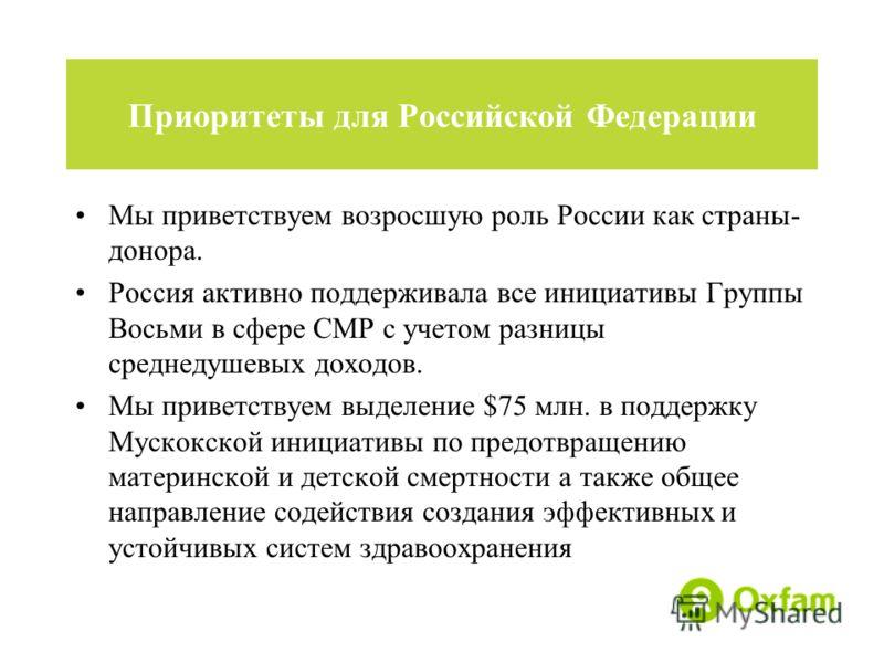 Мы приветствуем возросшую роль России как страны- донора. Россия активно поддерживала все инициативы Группы Восьми в сфере СМР с учетом разницы среднедушевых доходов. Мы приветствуем выделение $75 млн. в поддержку Мускокской инициативы по предотвраще