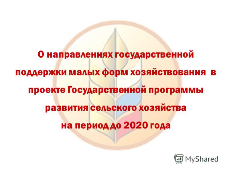 О направлениях государственной поддержки малых форм хозяйствования в проекте Государственной программы развития сельского хозяйства на период до 2020 года