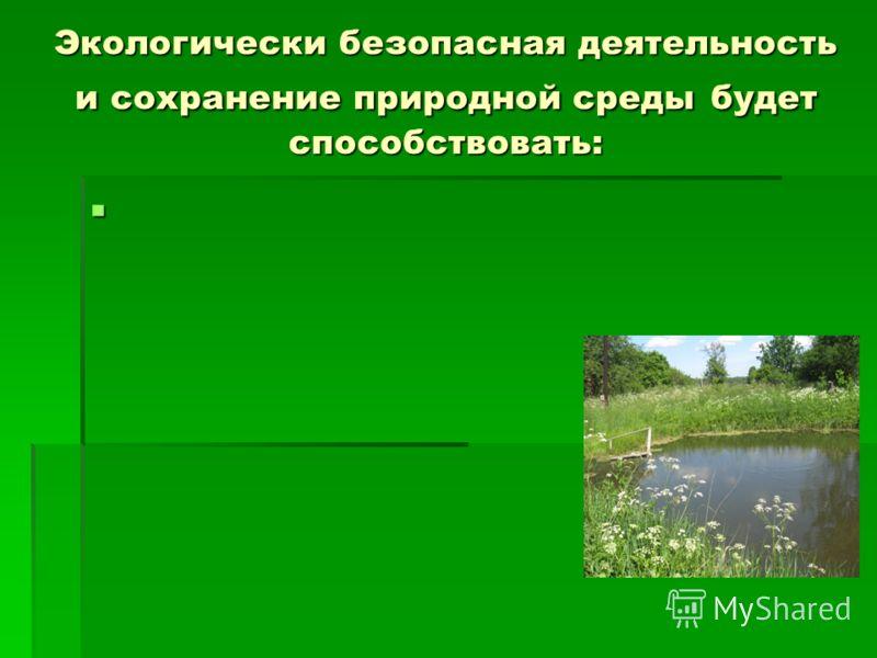Экологически безопасная деятельность и сохранение природной среды будет способствовать: