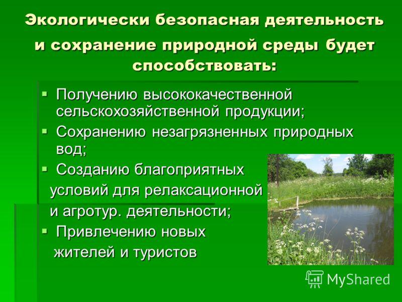 Экологически безопасная деятельность и сохранение природной среды будет способствовать: Получению высококачественной сельскохозяйственной продукции; Получению высококачественной сельскохозяйственной продукции; Сохранению незагрязненных природных вод;