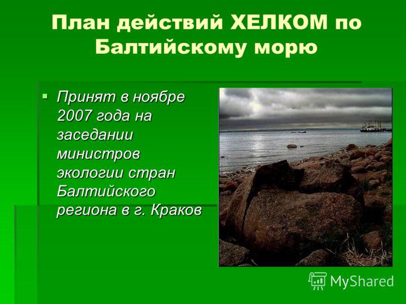 План действий ХЕЛКОМ по Балтийскому морю Принят в ноябре 2007 года на заседании министров экологии стран Балтийского региона в г. Краков Принят в ноябре 2007 года на заседании министров экологии стран Балтийского региона в г. Краков