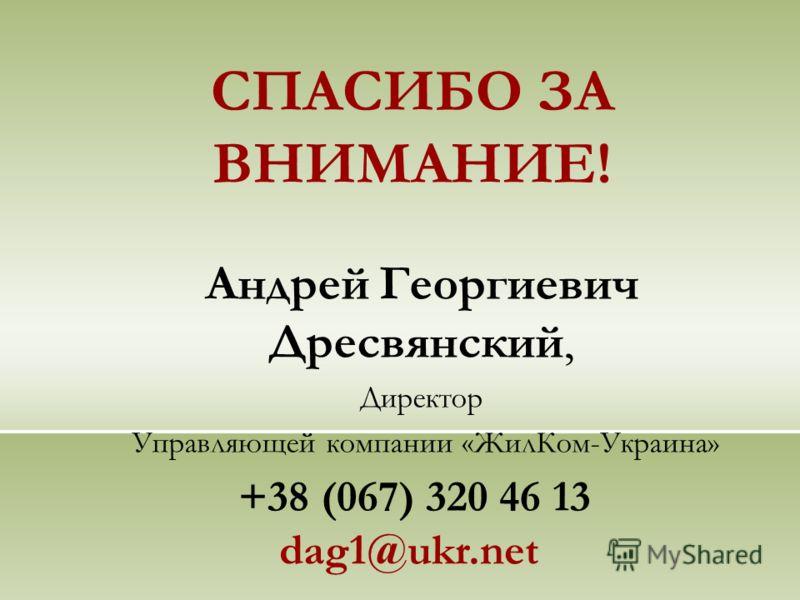 СПАСИБО ЗА ВНИМАНИЕ! Андрей Георгиевич Дресвянский, Директор Управляющей компании «ЖилКом-Украина» +38 (067) 320 46 13 dag1@ukr.net