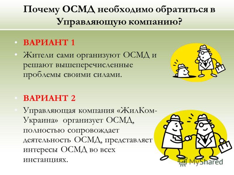 Почему ОСМД необходимо обратиться в Управляющую компанию? ВАРИАНТ 1 Жители сами организуют ОСМД и решают вышеперечисленные проблемы своими силами. ВАРИАНТ 2 Управляющая компания «ЖилКом- Украина» организует ОСМД, полностью сопровождает деятельность О