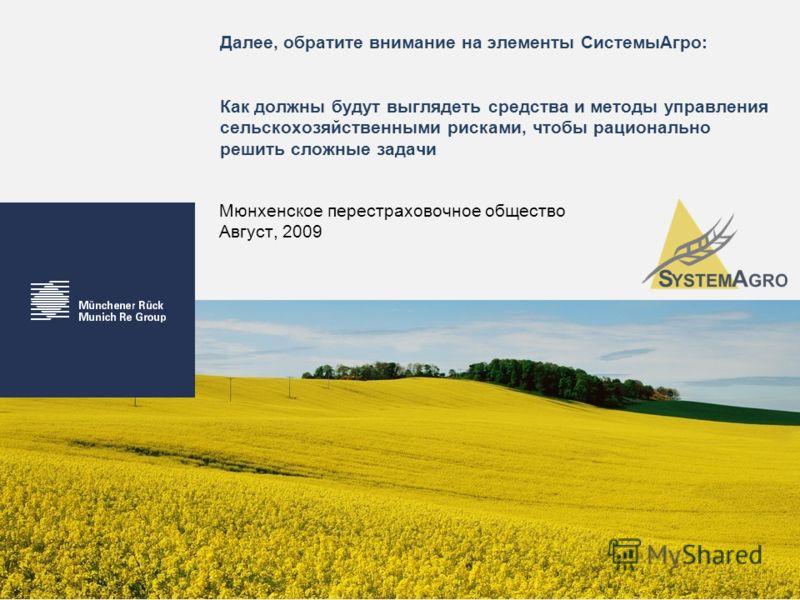 Далее, обратите внимание на элементы СистемыАгро: Как должны будут выглядеть средства и методы управления сельскохозяйственными рисками, чтобы рационально решить сложные задачи Мюнхенское перестраховочное общество Август, 2009
