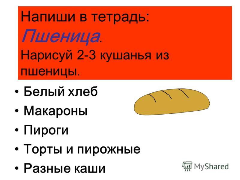 Из пшеницы делают: Белый хлеб Макароны Пироги Торты и пирожные Разные каши Напиши в тетрадь: Пшеница. Нарисуй 2-3 кушанья из пшеницы.