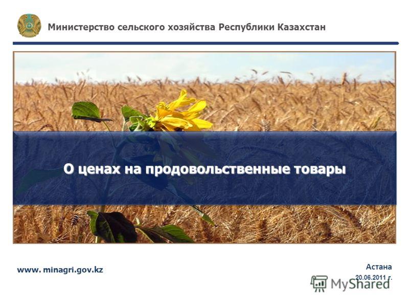www. minagri.gov.kz Астана 17.05.2011г. Министерство сельского хозяйства Республики Казахстан О ценах на продовольственные товары 20.06.2011 г.