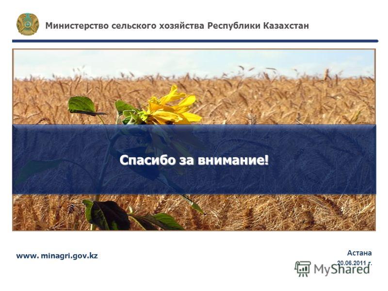 www. minagri.gov.kz Астана 17.05.2011г. Министерство сельского хозяйства Республики Казахстан Спасибо за внимание! 20.06.2011 г.