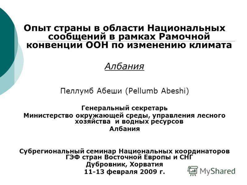 Опыт страны в области Национальных сообщений в рамках Рамочной конвенции ООН по изменению климата Албания Пеллумб Абеши (Pellumb Abeshi) Генеральный секретарь Министерство окружающей среды, управления лесного хозяйства и водных ресурсов Албания Субре