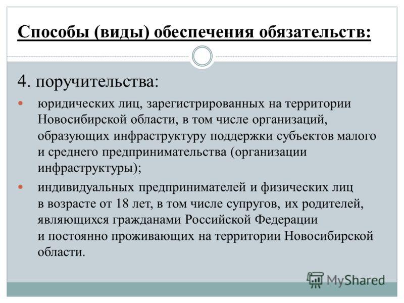 Способы (виды) обеспечения обязательств: 4. поручительства: юридических лиц, зарегистрированных на территории Новосибирской области, в том числе организаций, образующих инфраструктуру поддержки субъектов малого и среднего предпринимательства (организ