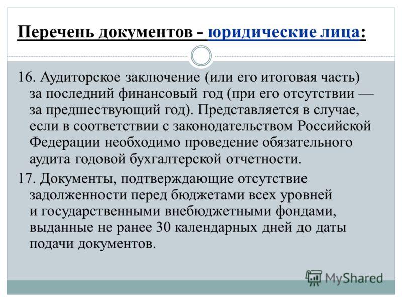 Перечень документов - юридические лица: 16. Аудиторское заключение (или его итоговая часть) за последний финансовый год (при его отсутствии за предшествующий год). Представляется в случае, если в соответствии с законодательством Российской Федерации