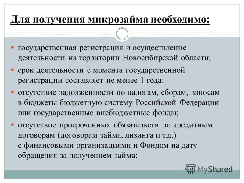 Для получения микрозайма необходимо: государственная регистрация и осуществление деятельности на территории Новосибирской области; срок деятельности с момента государственной регистрации составляет не менее 1 года; отсутствие задолженности по налогам