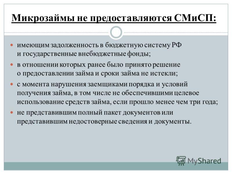 Микрозаймы не предоставляются СМиСП: имеющим задолженность в бюджетную систему РФ и государственные внебюджетные фонды; в отношении которых ранее было принято решение о предоставлении займа и сроки займа не истекли; с момента нарушения заемщиками пор