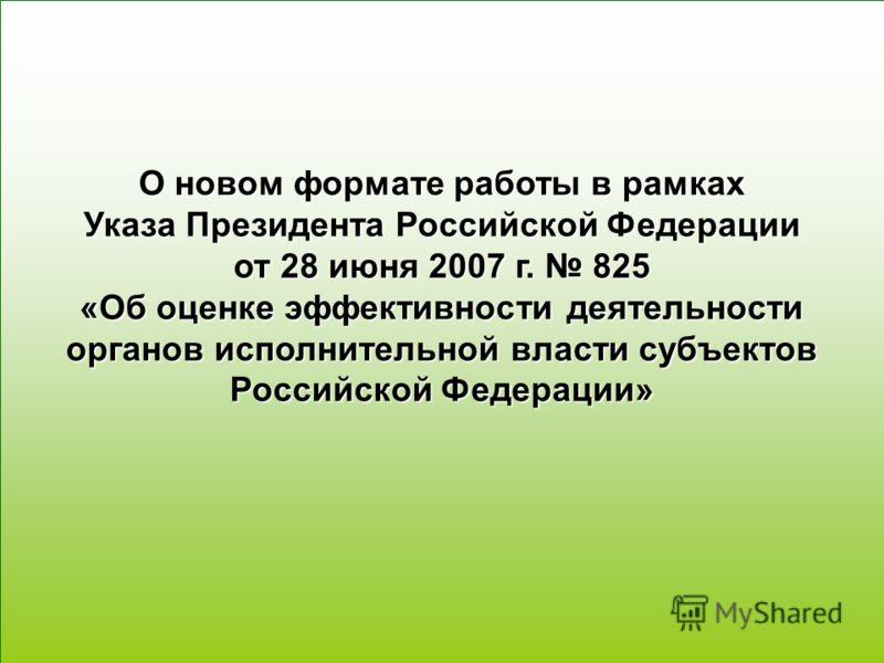 1 О новом формате работы в рамках Указа Президента Российской Федерации от 28 июня 2007 г. 825 «Об оценке эффективности деятельности органов исполнительной власти субъектов Российской Федерации»