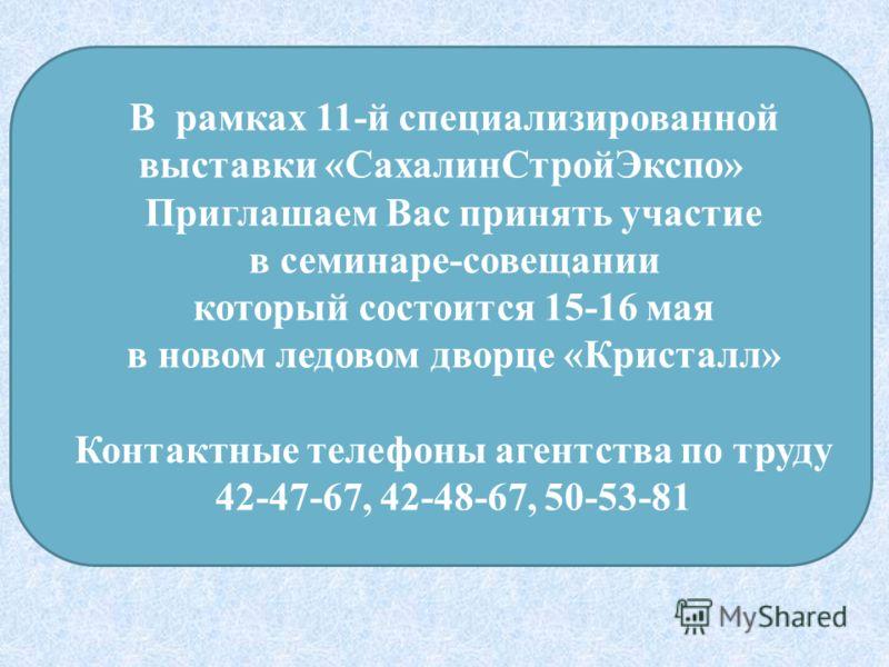 В рамках 11-й специализированной выставки «СахалинСтройЭкспо» Приглашаем Вас принять участие в семинаре-совещании который состоится 15-16 мая в новом ледовом дворце «Кристалл» Контактные телефоны агентства по труду 42-47-67, 42-48-67, 50-53-81