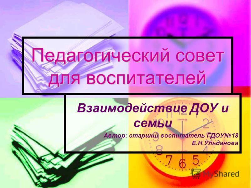 Педагогический совет для воспитателей Взаимодействие ДОУ и семьи Автор: старший воспитатель ГДОУ18 Е.Н.Ульданова