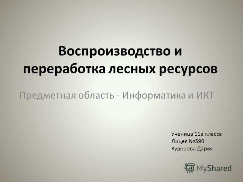 Воспроизводство и переработка лесных ресурсов Предметная область - Информатика и ИКТ Ученица 11а класса Лицея 590 Кудерова Дарья