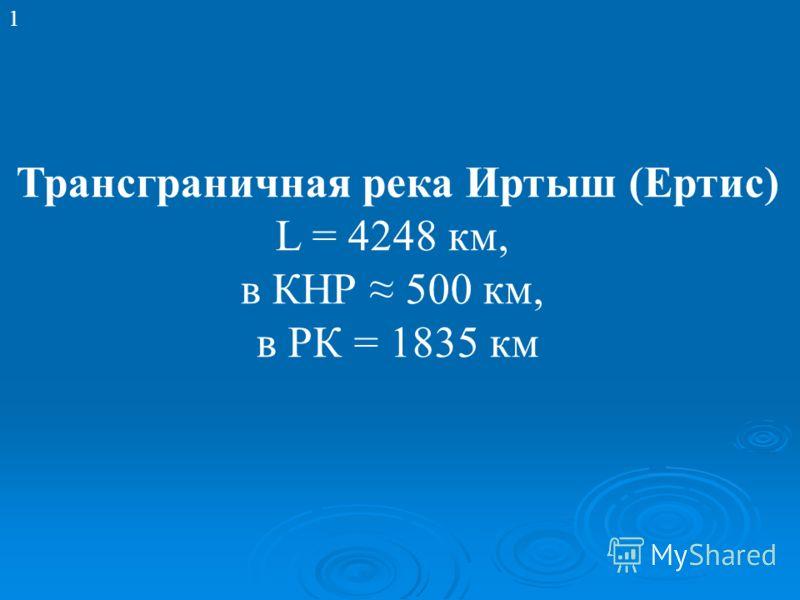 Трансграничная река Иртыш (Ертис) L = 4248 км, в КНР 500 км, в РК = 1835 км 1