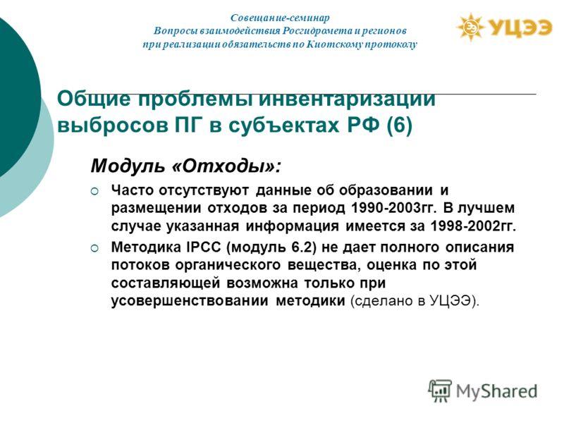 Общие проблемы инвентаризации выбросов ПГ в субъектах РФ (6) Модуль «Отходы»: Часто отсутствуют данные об образовании и размещении отходов за период 1990-2003гг. В лучшем случае указанная информация имеется за 1998-2002гг. Методика IPCC (модуль 6.2)