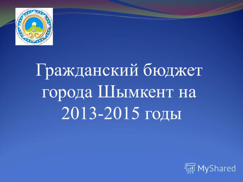 Гражданский бюджет города Шымкент на 2013-2015 годы