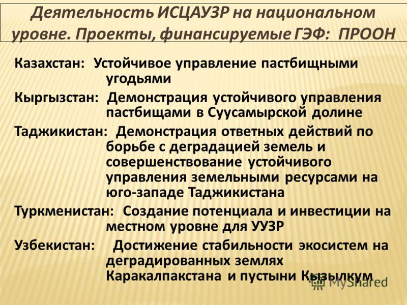 Деятельность ИСЦАУЗР на национальном уровне. Проекты, финансируемые ГЭФ: ПРООН Казахстан: Устойчивое управление пастбищными угодьями Кыргызстан: Демонстрация устойчивого управления пастбищами в Суусамырской долине Таджикистан: Демонстрация ответных д