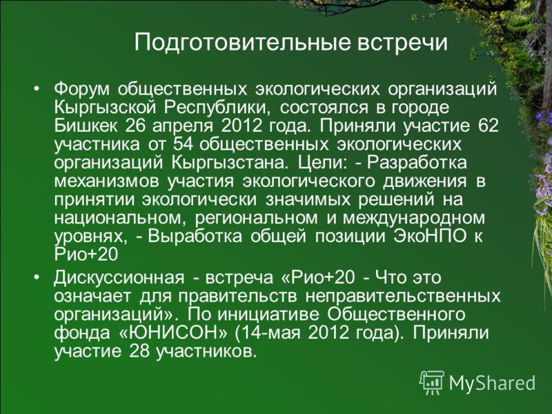 Подготовительные встречи Форум общественных экологических организаций Кыргызской Республики, состоялся в городе Бишкек 26 апреля 2012 года. Приняли участие 62 участника от 54 общественных экологических организаций Кыргызстана. Цели: - Разработка меха
